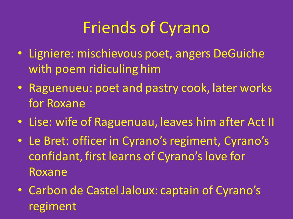 Friends of Cyrano Ligniere: mischievous poet, angers DeGuiche with poem ridiculing him. Raguenueu: poet and pastry cook, later works for Roxane.