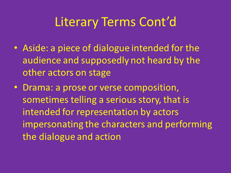Literary Terms Cont'd Aside: a piece of dialogue intended for the audience and supposedly not heard by the other actors on stage.