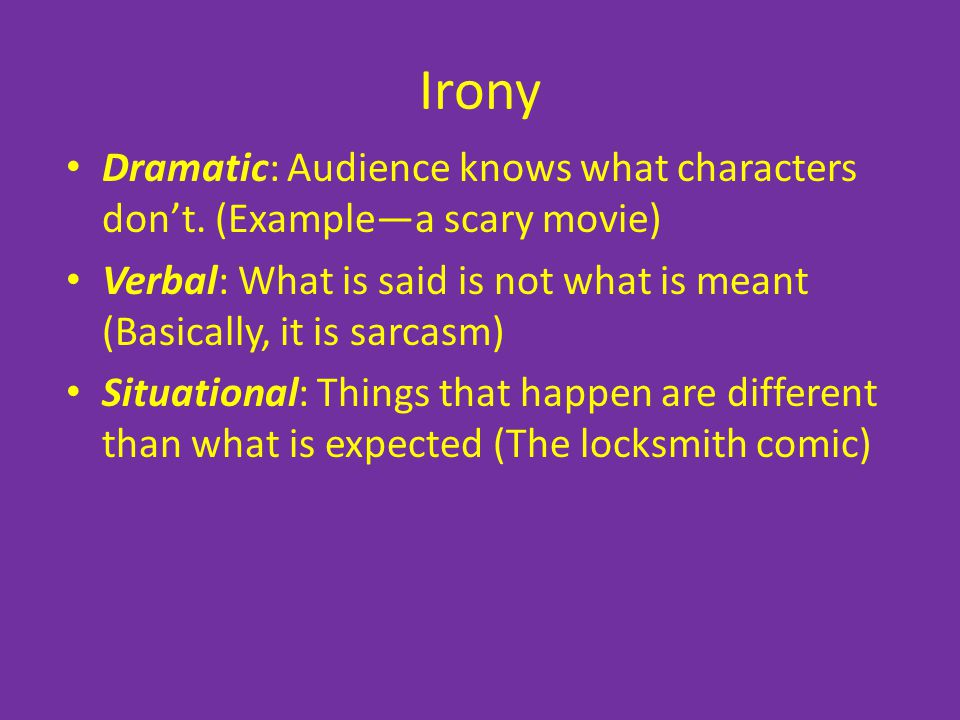Irony Dramatic: Audience knows what characters don't. (Example—a scary movie) Verbal: What is said is not what is meant (Basically, it is sarcasm)