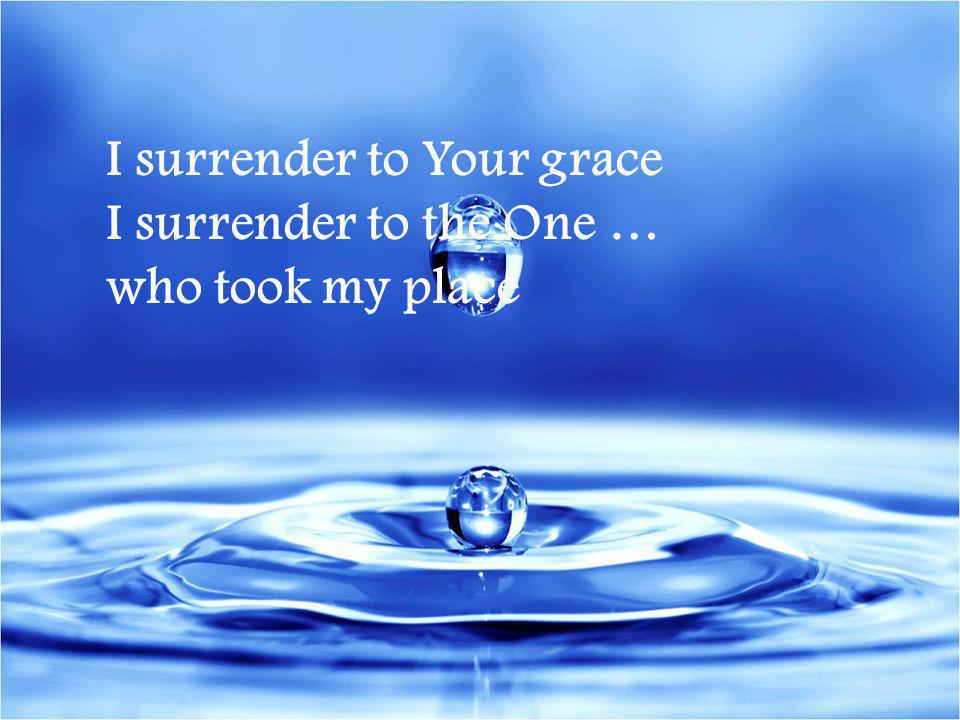 I surrender to Your grace I surrender to the One …