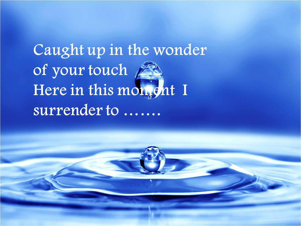 Caught up in the wonder of your touch Here in this moment I surrender to …….