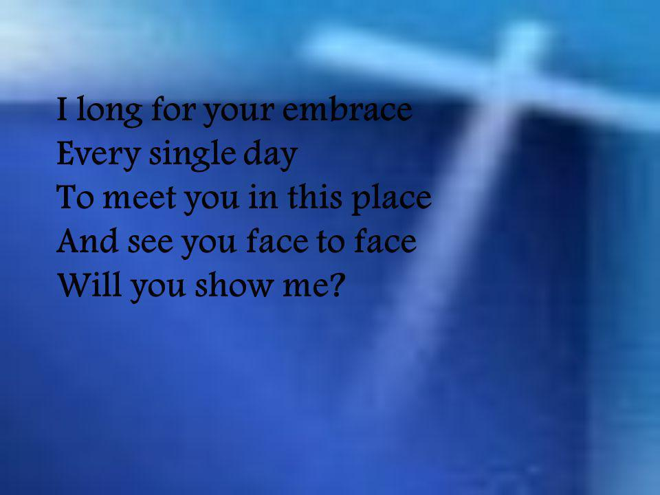 I long for your embrace Every single day To meet you in this place And see you face to face