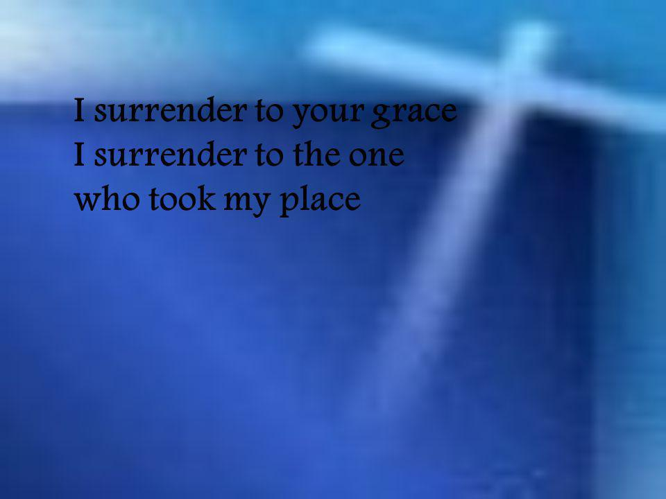 I surrender to your grace I surrender to the one