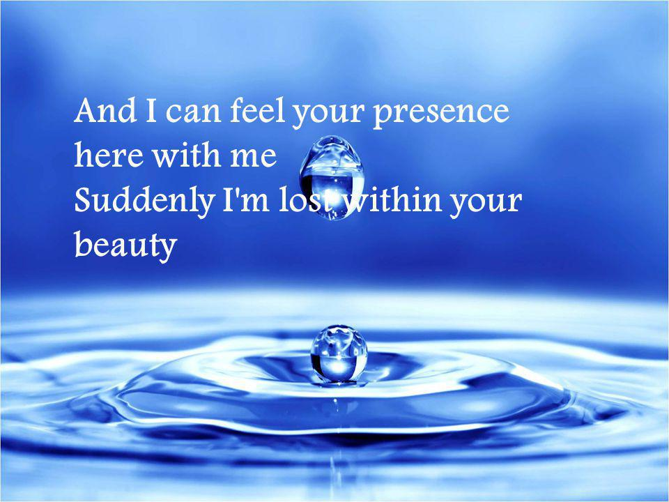 And I can feel your presence