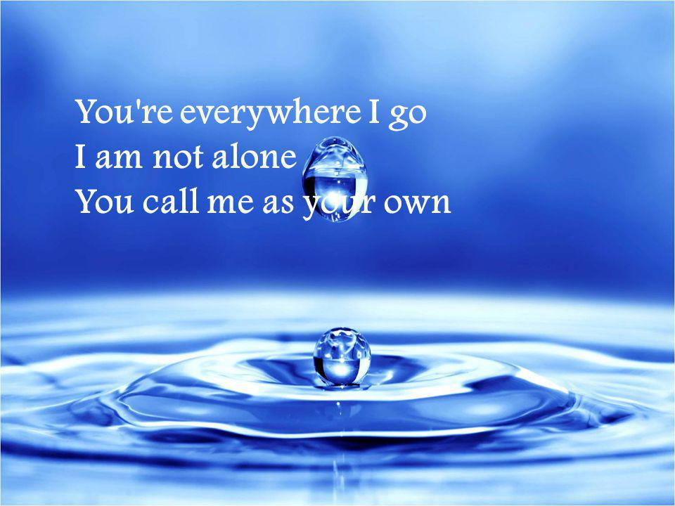 You re everywhere I go I am not alone You call me as your own
