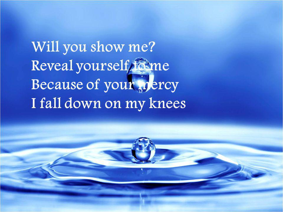 Will you show me Reveal yourself to me Because of your mercy I fall down on my knees