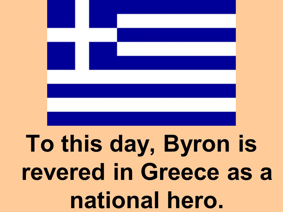 To this day, Byron is revered in Greece as a national hero.