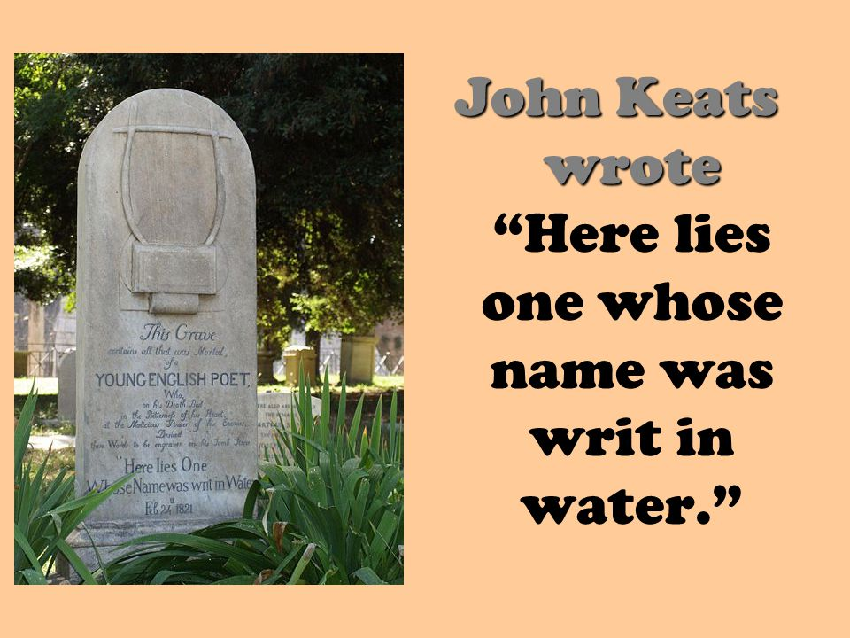 John Keats wrote Here lies one whose name was writ in water.