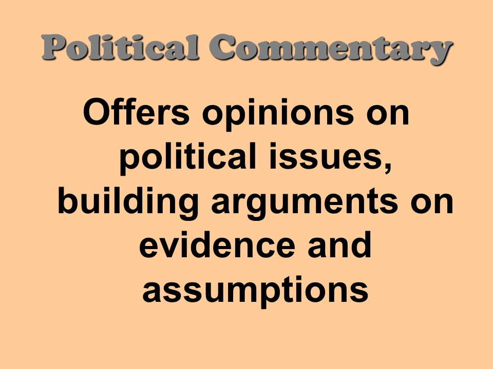 Political Commentary Offers opinions on political issues, building arguments on evidence and assumptions.