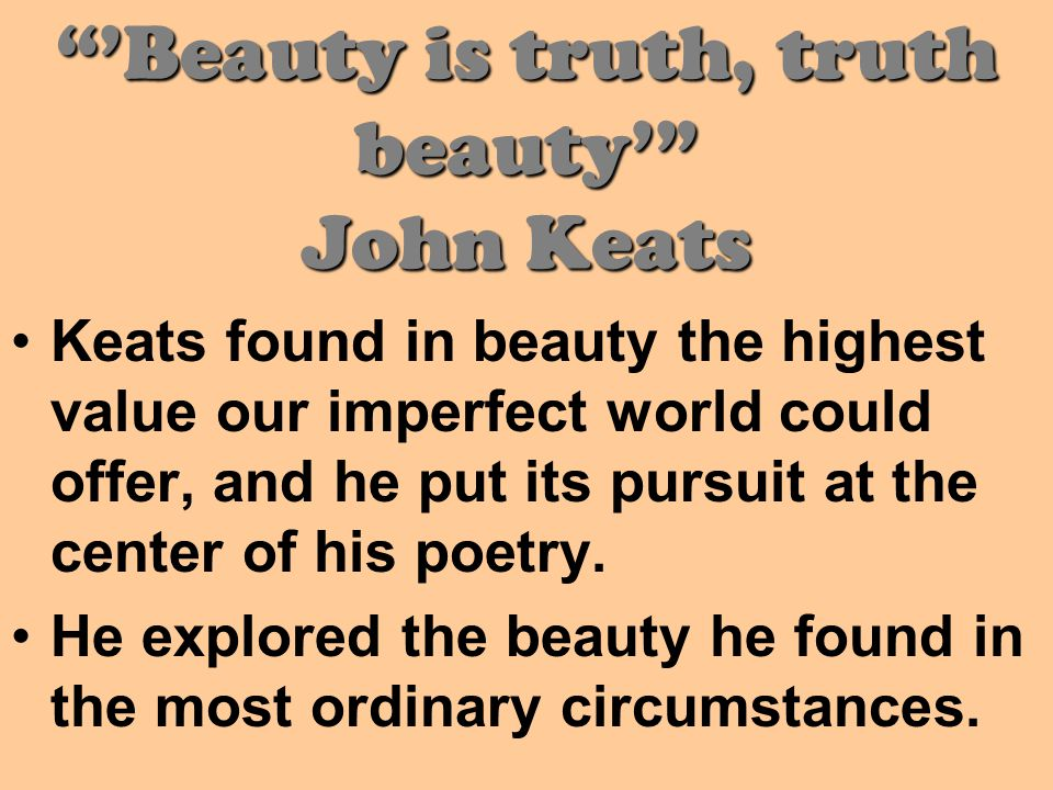 'Beauty is truth, truth beauty' John Keats