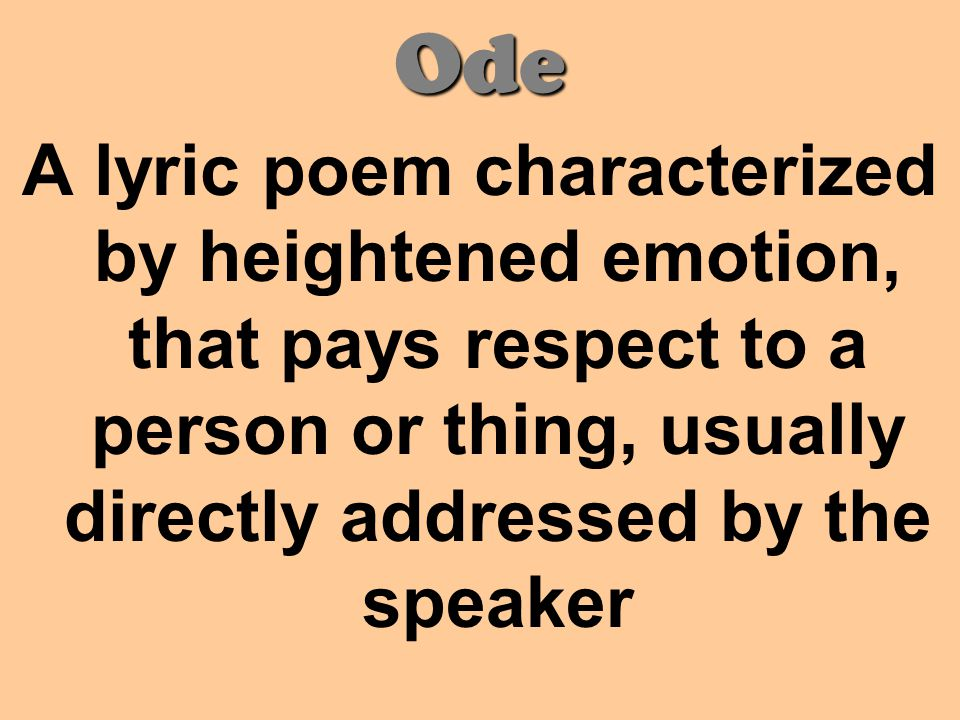 Ode A lyric poem characterized by heightened emotion, that pays respect to a person or thing, usually directly addressed by the speaker.