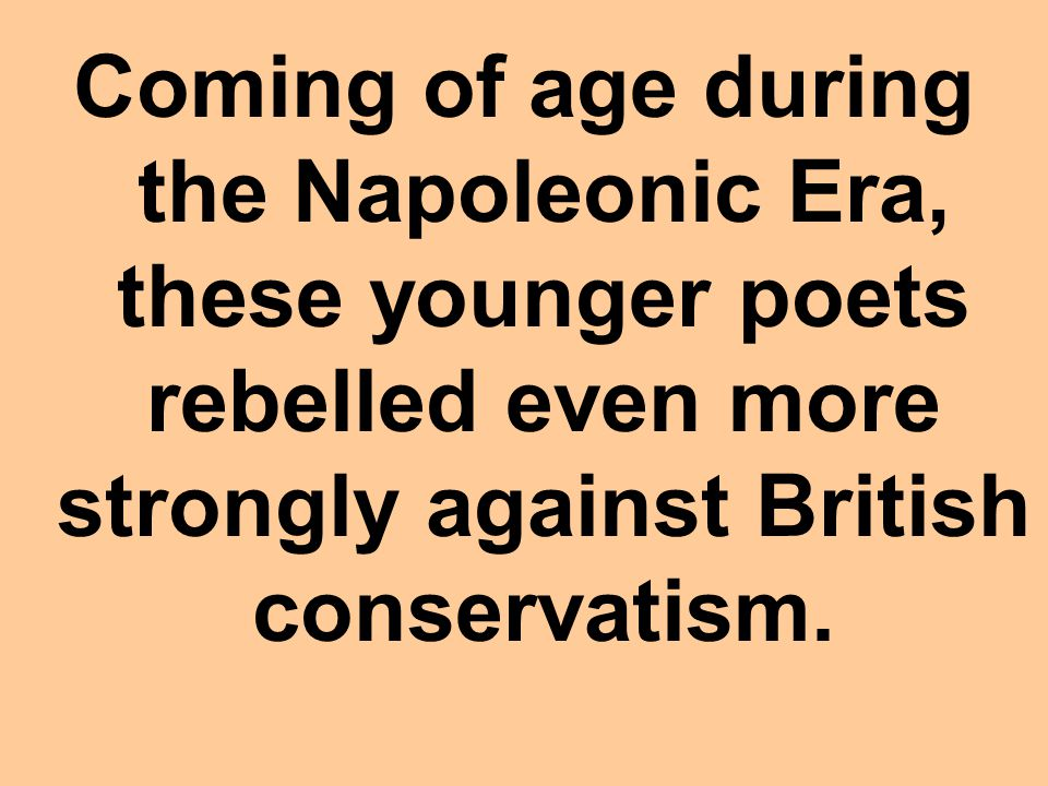 Coming of age during the Napoleonic Era, these younger poets rebelled even more strongly against British conservatism.