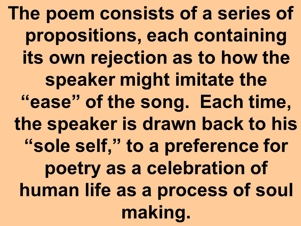The poem consists of a series of propositions, each containing its own rejection as to how the speaker might imitate the ease of the song.