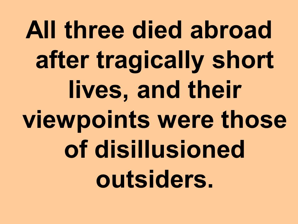 All three died abroad after tragically short lives, and their viewpoints were those of disillusioned outsiders.