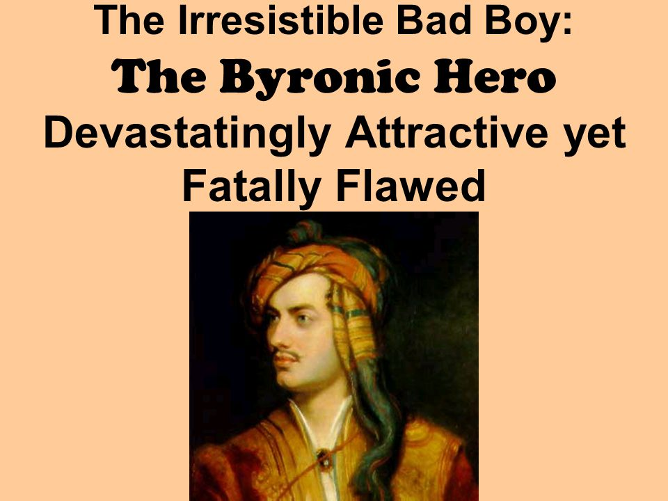 The Irresistible Bad Boy: The Byronic Hero Devastatingly Attractive yet Fatally Flawed