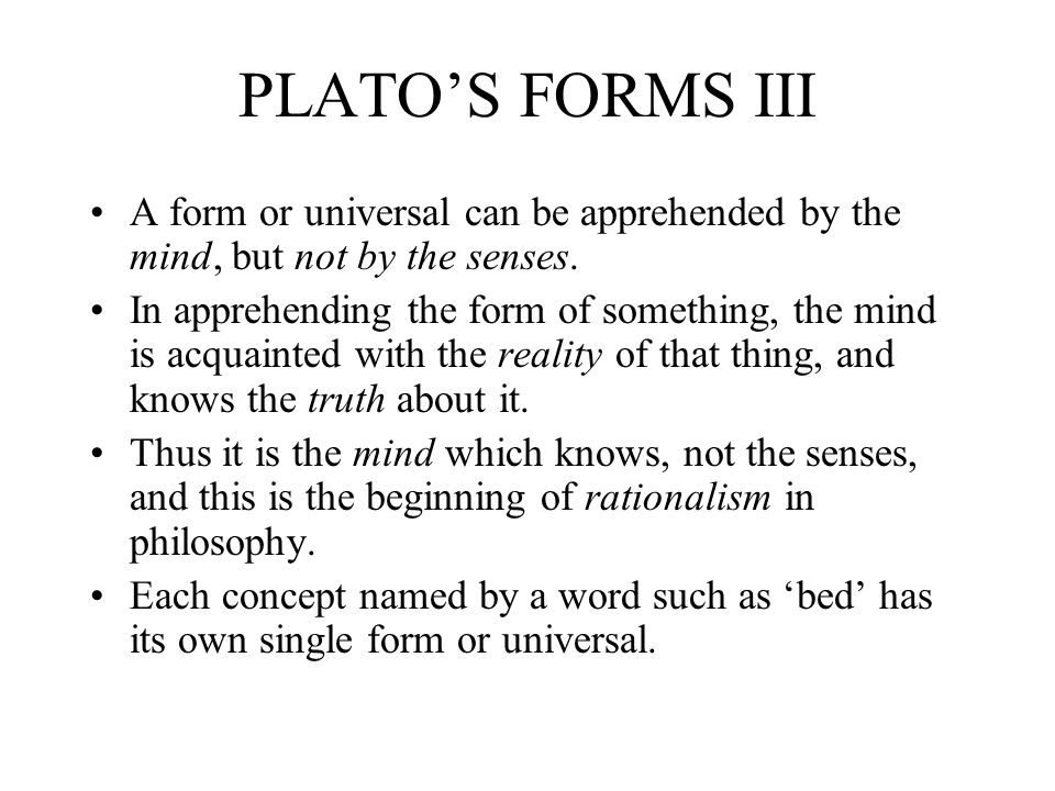 PLATO'S FORMS III A form or universal can be apprehended by the mind, but not by the senses.