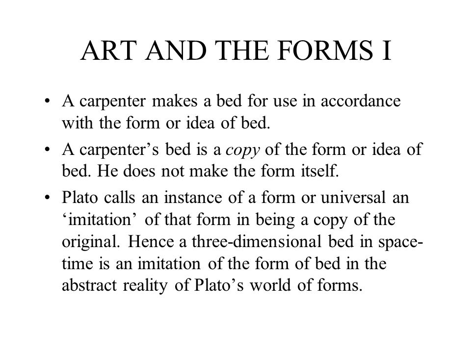 ART AND THE FORMS I A carpenter makes a bed for use in accordance with the form or idea of bed.