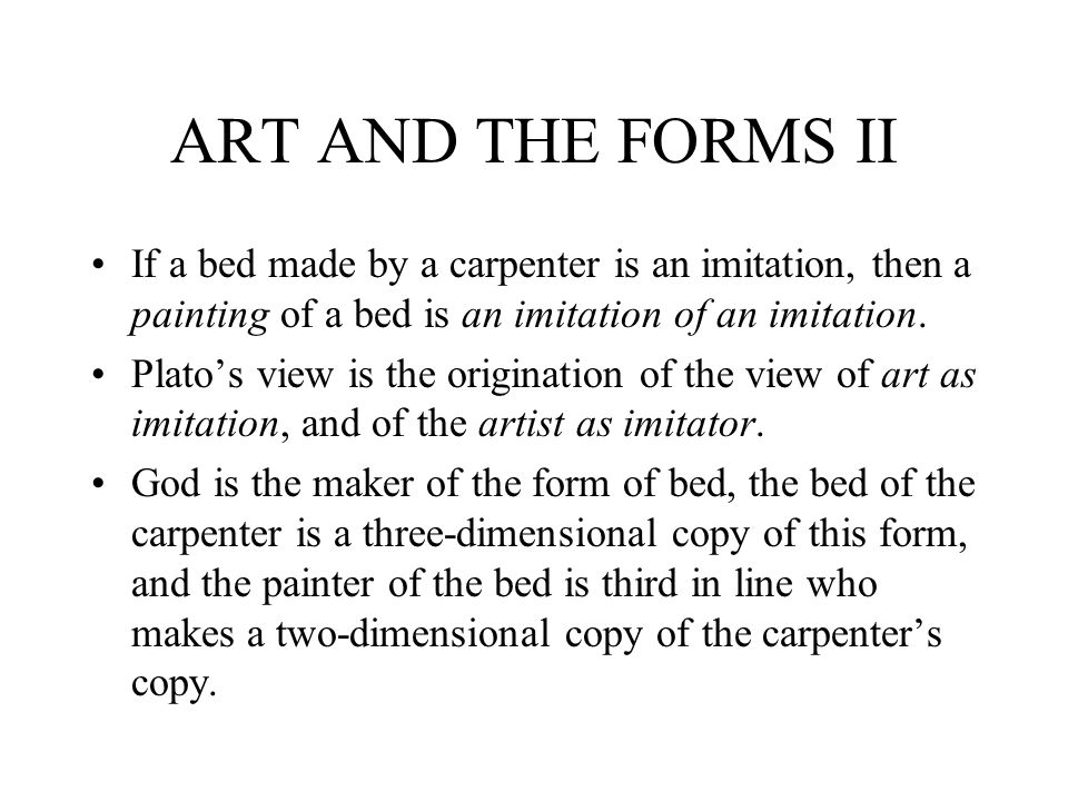 ART AND THE FORMS II If a bed made by a carpenter is an imitation, then a painting of a bed is an imitation of an imitation.