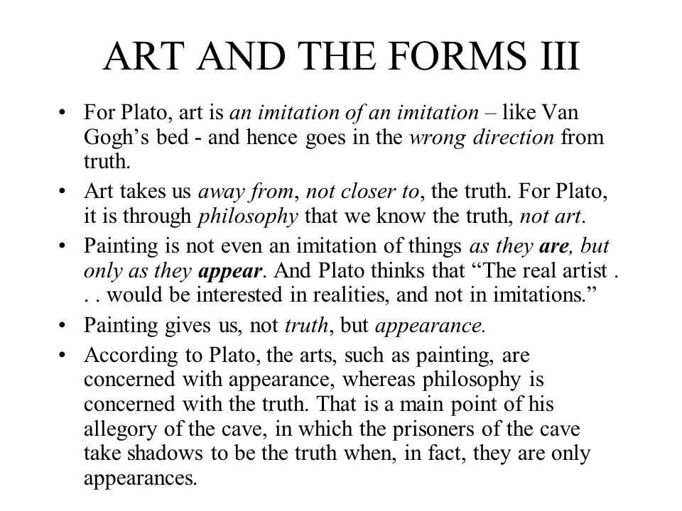 ART AND THE FORMS III For Plato, art is an imitation of an imitation – like Van Gogh's bed - and hence goes in the wrong direction from truth.
