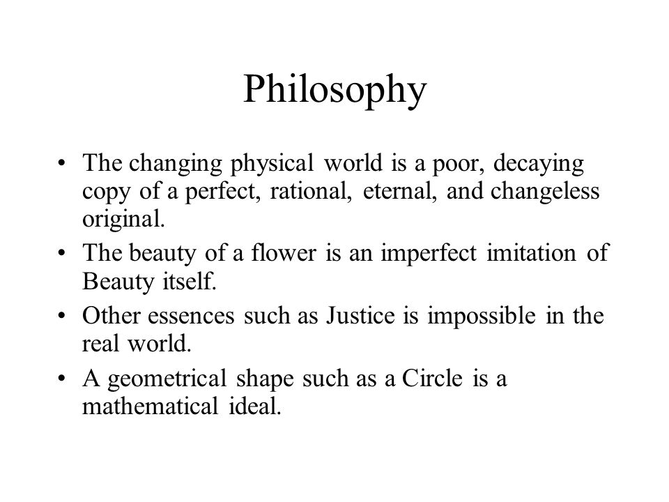 Philosophy The changing physical world is a poor, decaying copy of a perfect, rational, eternal, and changeless original.