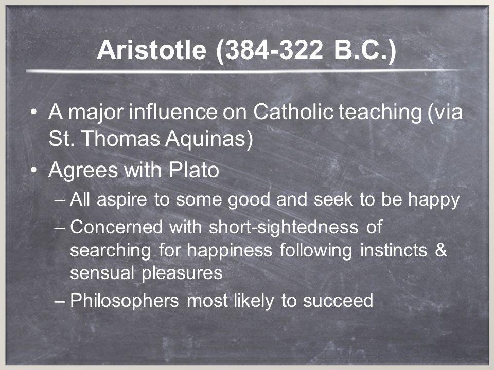 Aristotle (384-322 B.C.) A major influence on Catholic teaching (via St. Thomas Aquinas) Agrees with Plato.