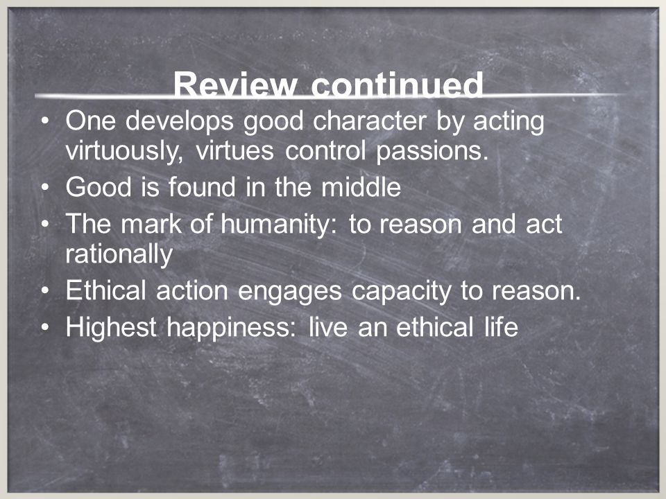 Review continued One develops good character by acting virtuously, virtues control passions. Good is found in the middle.