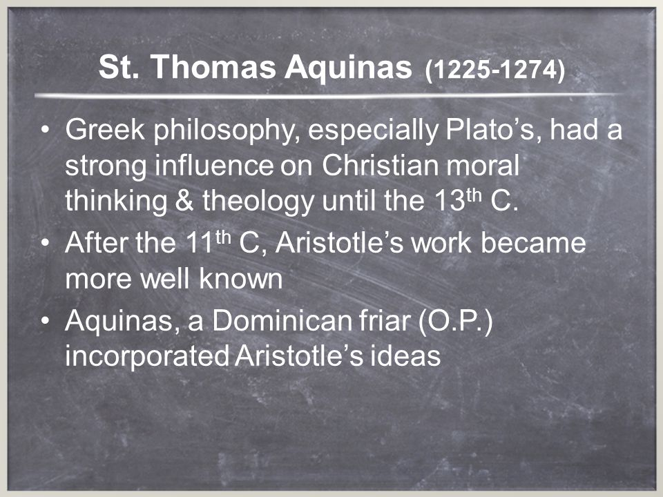 St. Thomas Aquinas ( ) Greek philosophy, especially Plato's, had a strong influence on Christian moral thinking & theology until the 13th C.