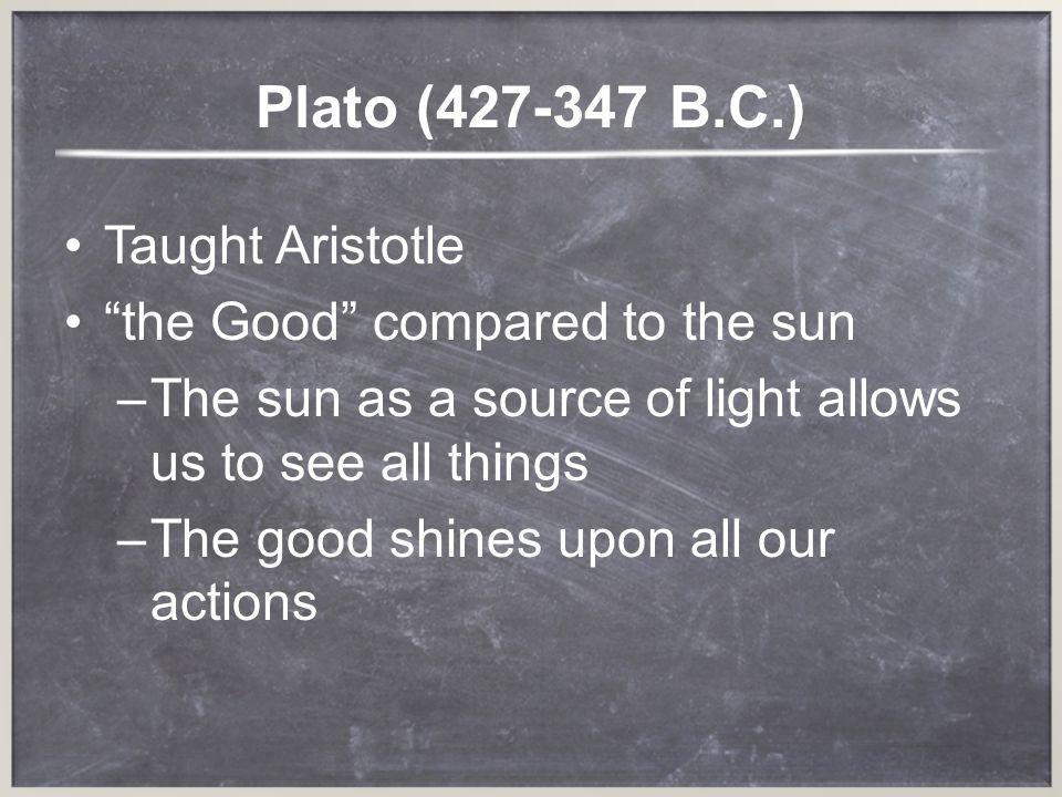 Plato (427-347 B.C.) Taught Aristotle the Good compared to the sun