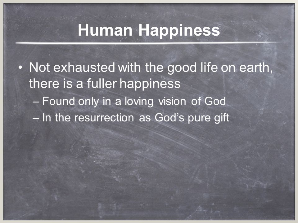 Human Happiness Not exhausted with the good life on earth, there is a fuller happiness. Found only in a loving vision of God.