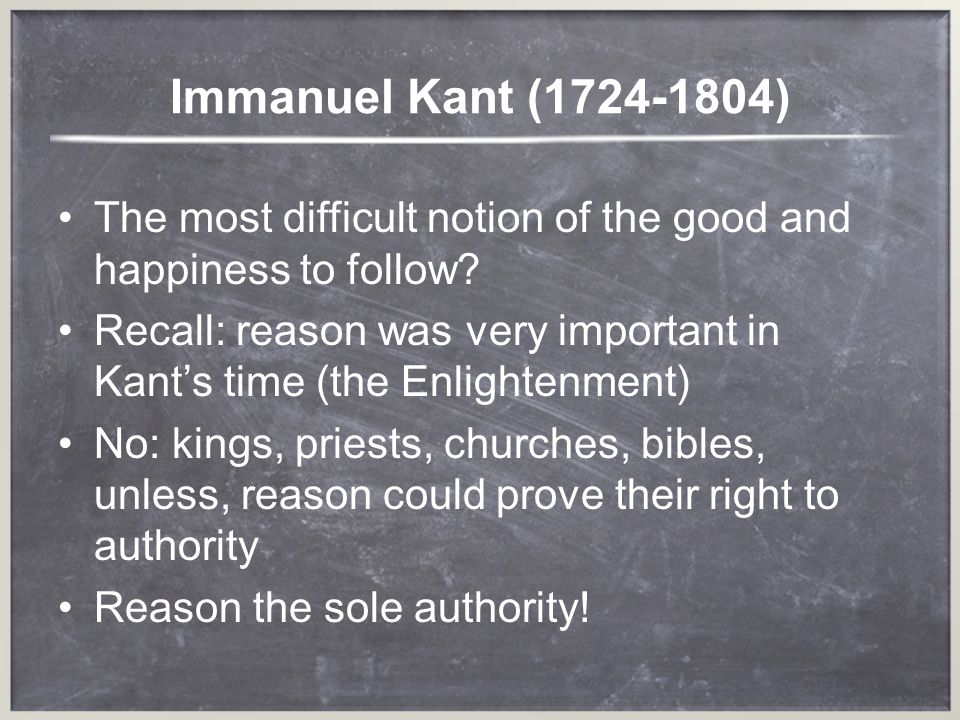 Immanuel Kant (1724-1804) The most difficult notion of the good and happiness to follow
