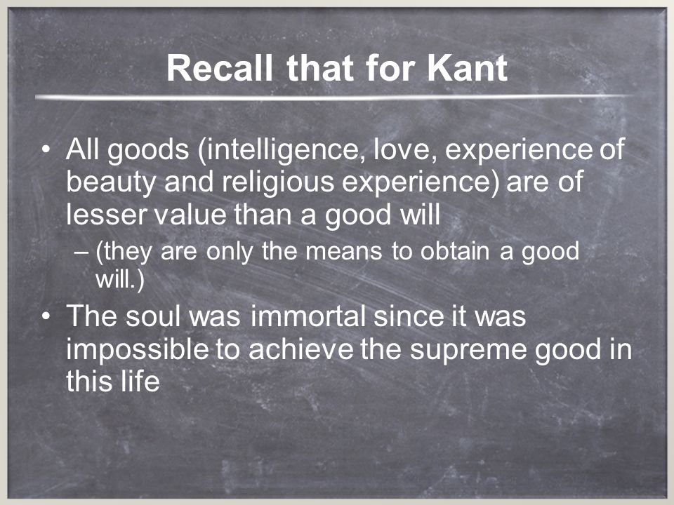 Recall that for Kant All goods (intelligence, love, experience of beauty and religious experience) are of lesser value than a good will.