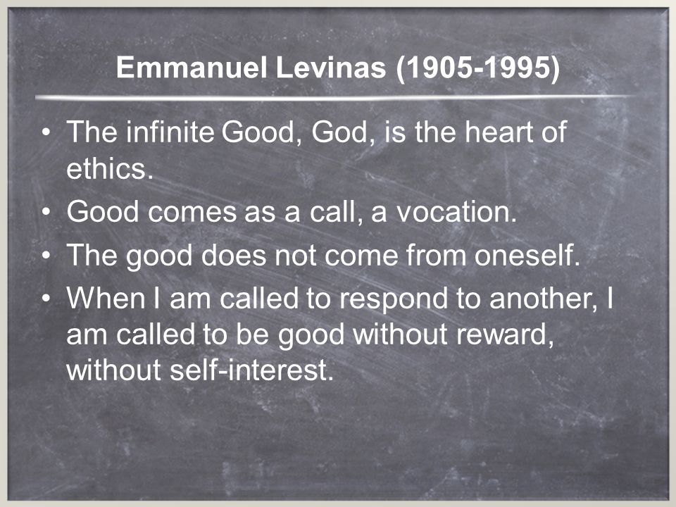 Emmanuel Levinas ( ) The infinite Good, God, is the heart of ethics. Good comes as a call, a vocation.