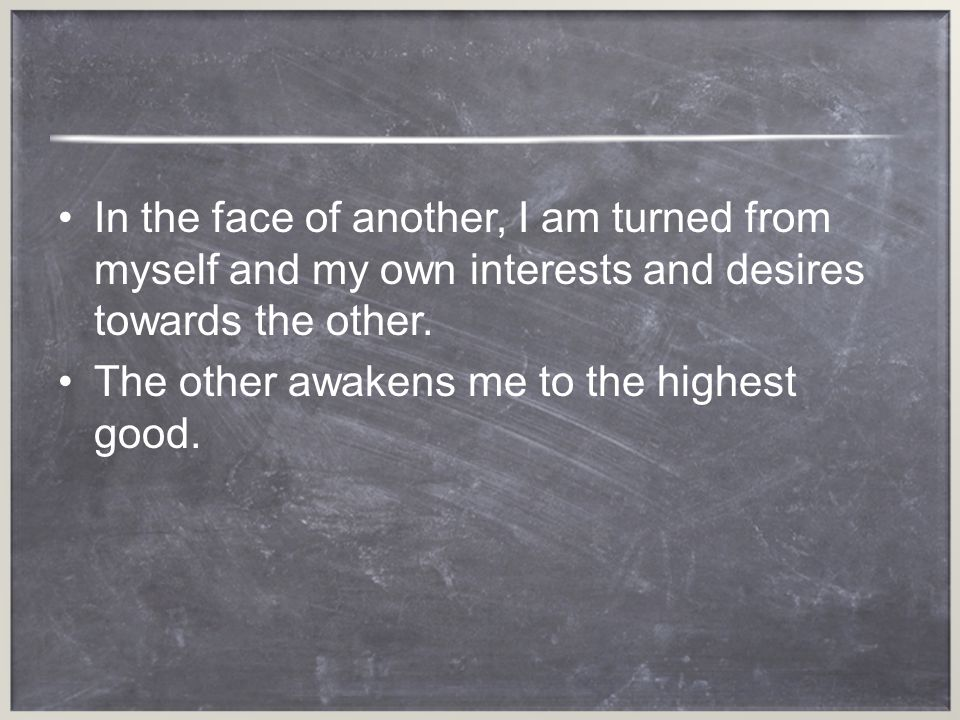 In the face of another, I am turned from myself and my own interests and desires towards the other.