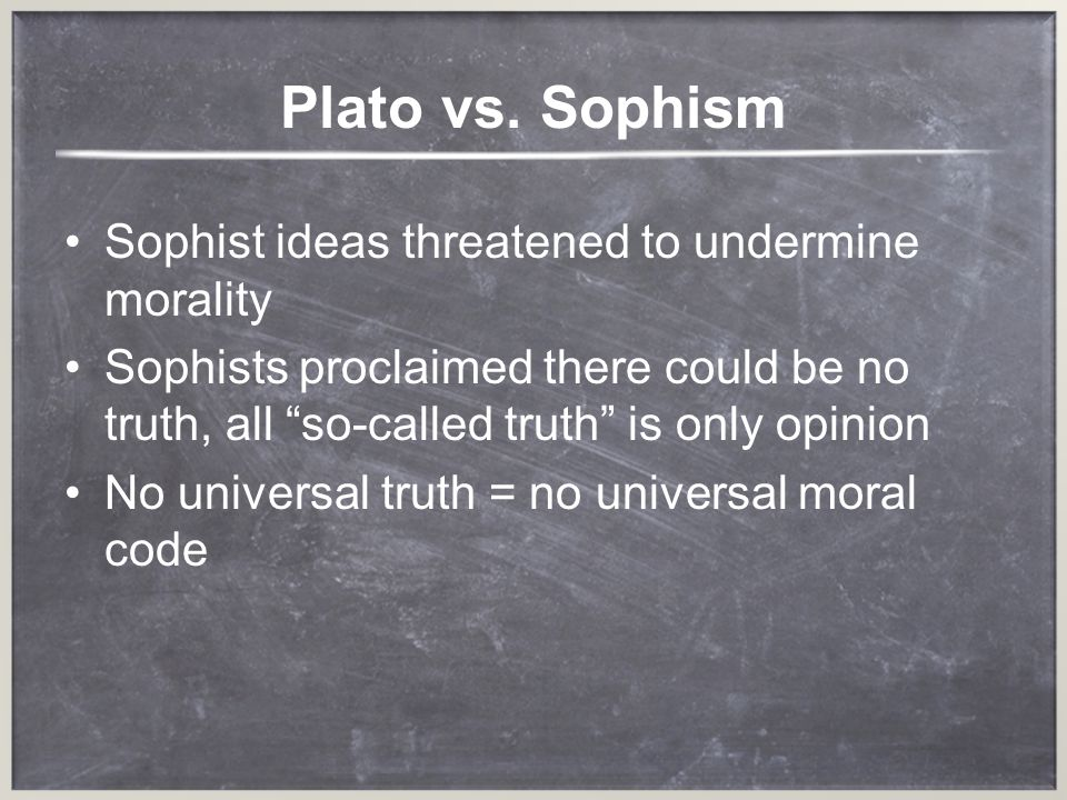 Plato vs. Sophism Sophist ideas threatened to undermine morality