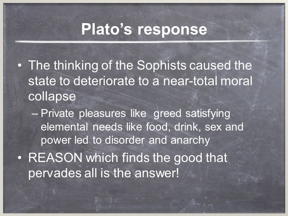 Plato's response The thinking of the Sophists caused the state to deteriorate to a near-total moral collapse.