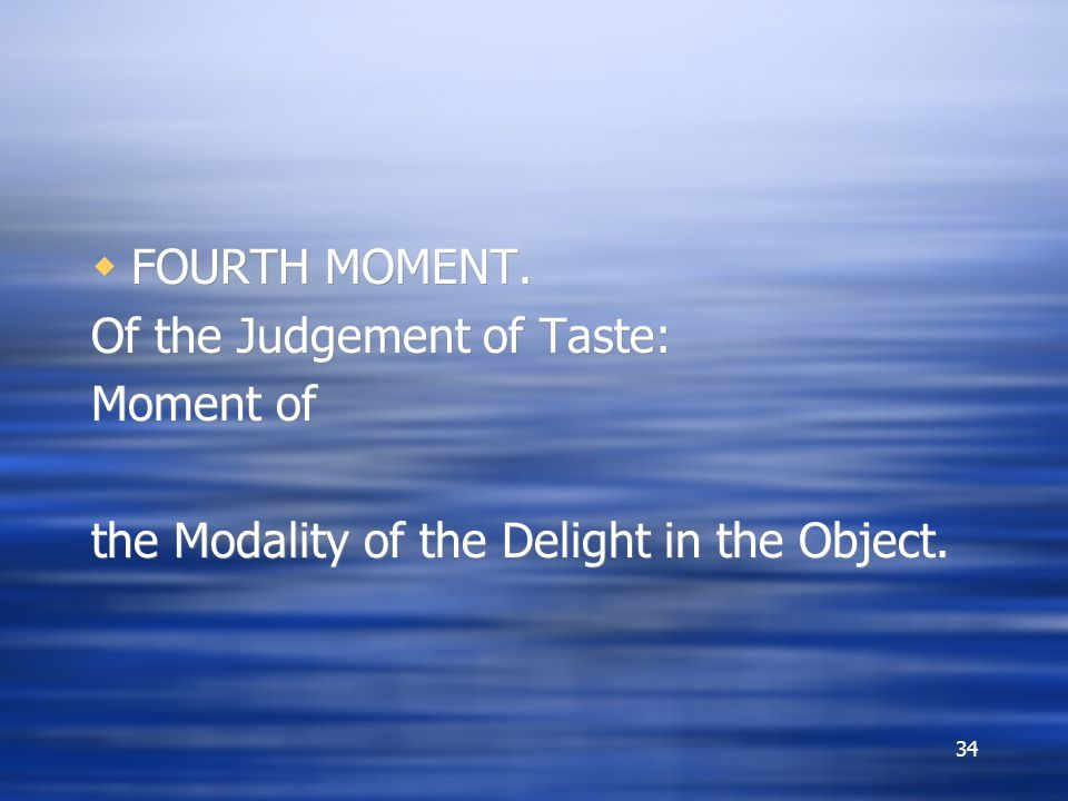 FOURTH MOMENT. Of the Judgement of Taste: Moment of the Modality of the Delight in the Object.