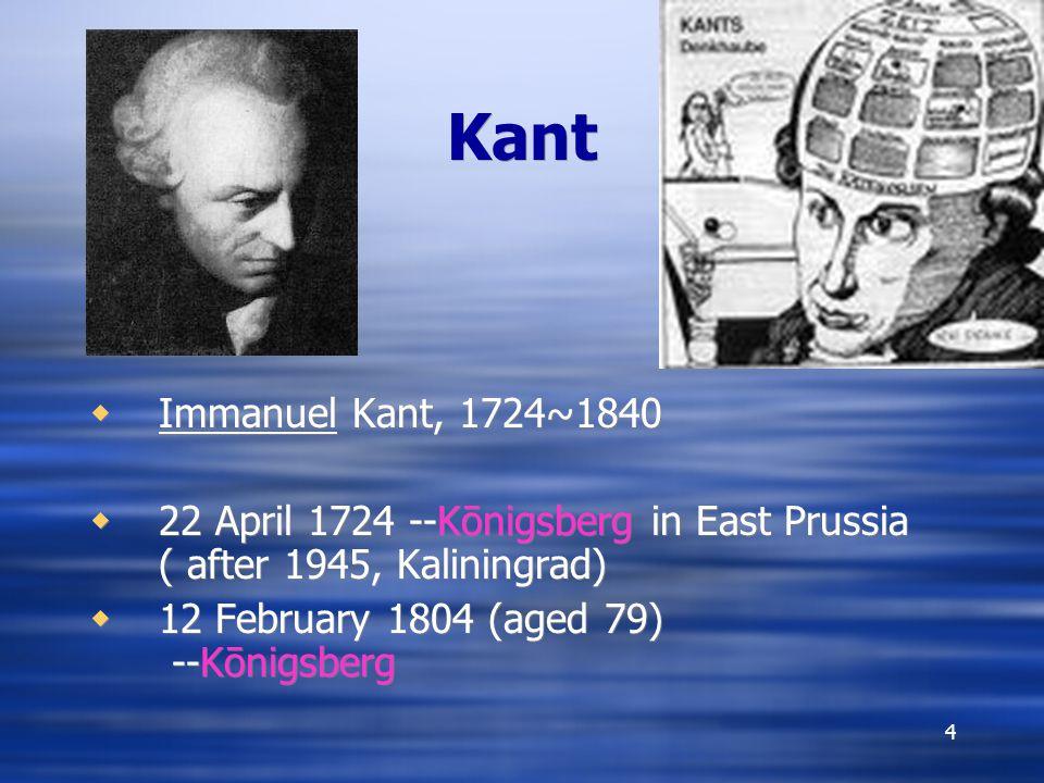 Kant Immanuel Kant, 1724~1840. 22 April 1724 --Kōnigsberg in East Prussia ( after 1945, Kaliningrad)