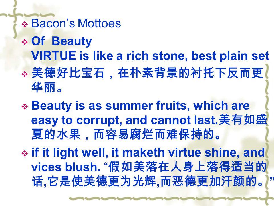 Bacon's Mottoes Of Beauty VIRTUE is like a rich stone, best plain set. 美德好比宝石,在朴素背景的衬托下反而更华丽。