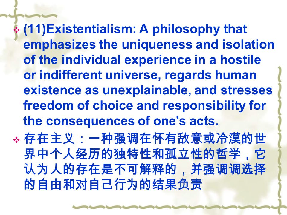 (11)Existentialism: A philosophy that emphasizes the uniqueness and isolation of the individual experience in a hostile or indifferent universe, regards human existence as unexplainable, and stresses freedom of choice and responsibility for the consequences of one s acts.