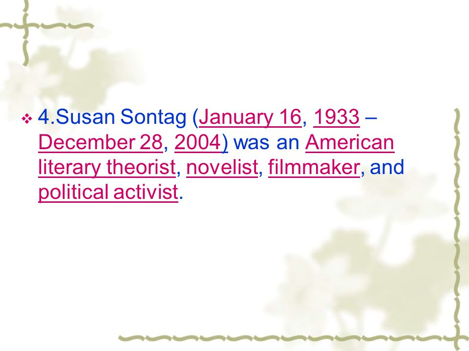 4.Susan Sontag (January 16, 1933 – December 28, 2004) was an American literary theorist, novelist, filmmaker, and political activist.