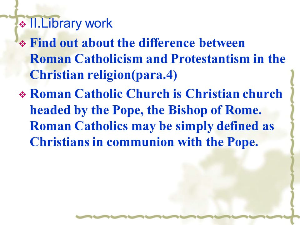 II.Library work Find out about the difference between Roman Catholicism and Protestantism in the Christian religion(para.4)