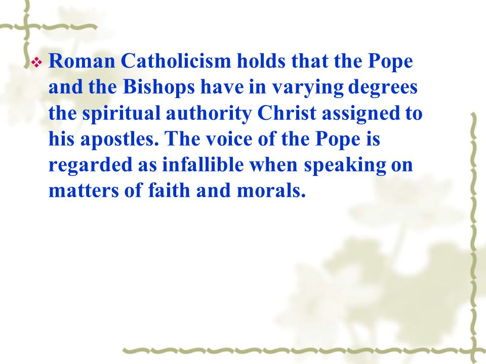 Roman Catholicism holds that the Pope and the Bishops have in varying degrees the spiritual authority Christ assigned to his apostles.