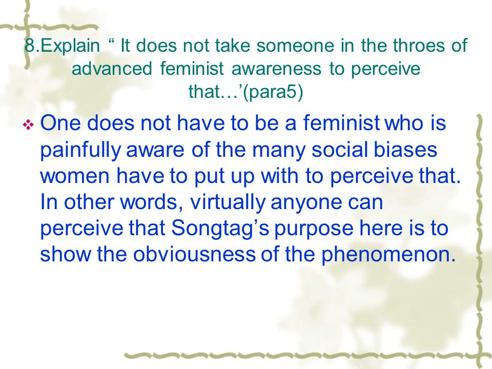 8.Explain It does not take someone in the throes of advanced feminist awareness to perceive that…'(para5)