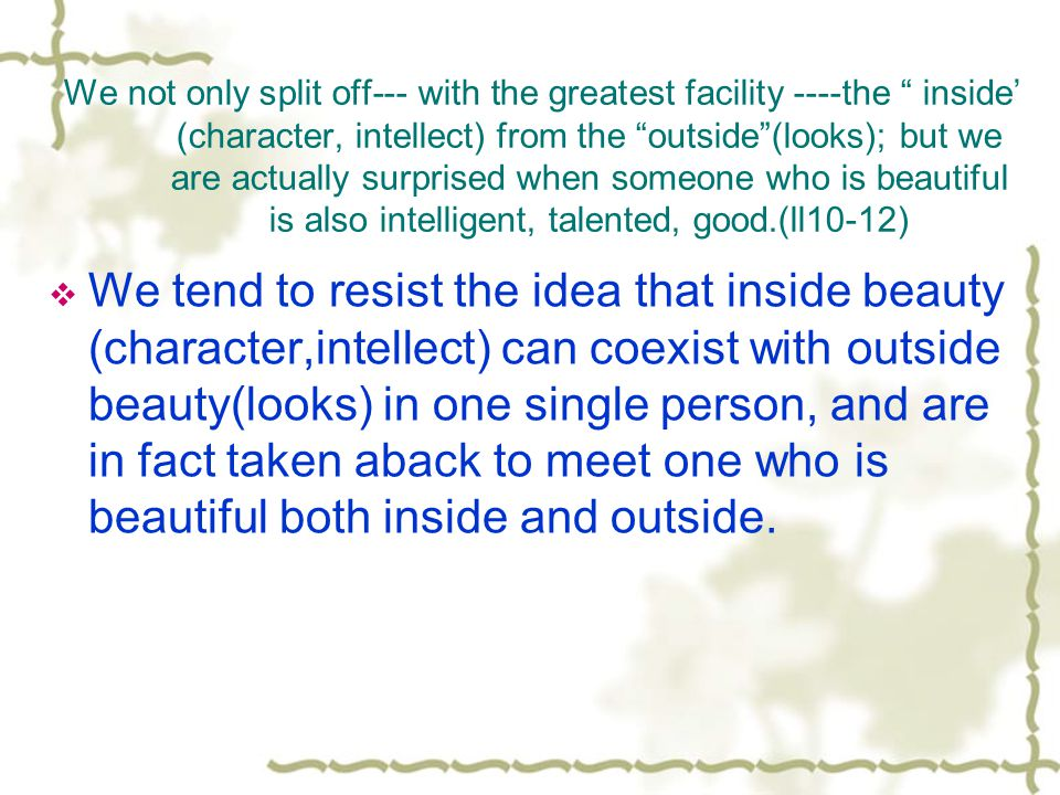 We not only split off--- with the greatest facility ----the inside' (character, intellect) from the outside (looks); but we are actually surprised when someone who is beautiful is also intelligent, talented, good.(ll10-12)
