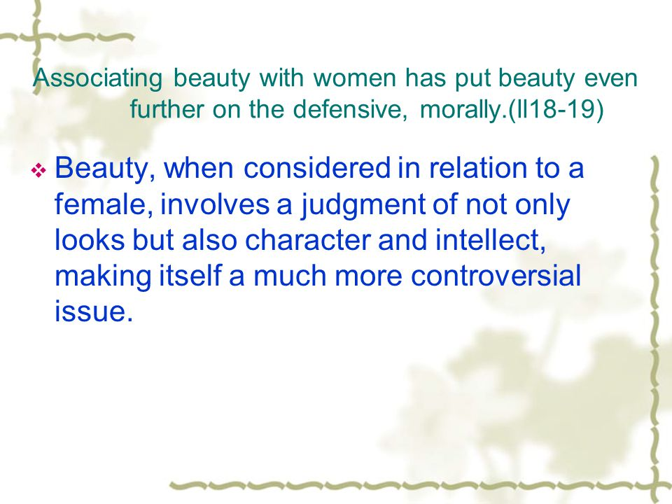 Associating beauty with women has put beauty even further on the defensive, morally.(ll18-19)