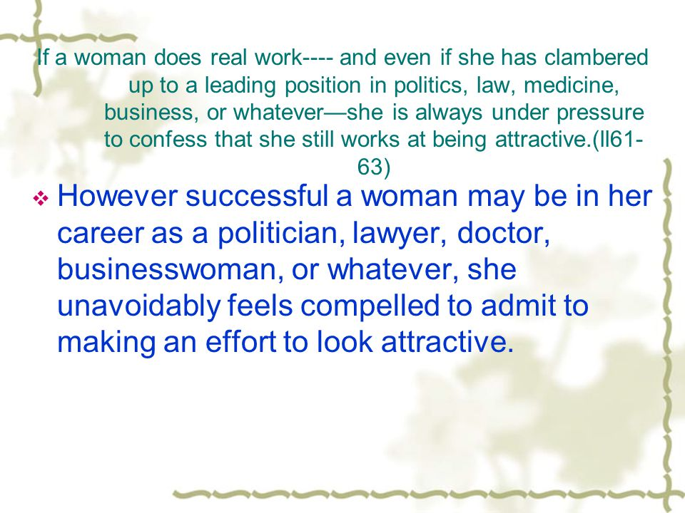If a woman does real work---- and even if she has clambered up to a leading position in politics, law, medicine, business, or whatever—she is always under pressure to confess that she still works at being attractive.(ll61-63)
