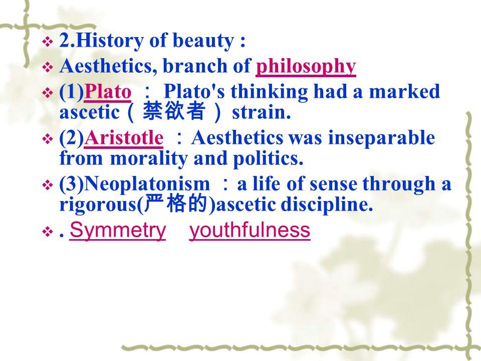 2.History of beauty : Aesthetics, branch of philosophy. (1)Plato : Plato s thinking had a marked ascetic(禁欲者) strain.