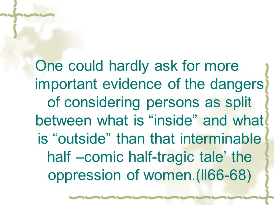 One could hardly ask for more important evidence of the dangers of considering persons as split between what is inside and what is outside than that interminable half –comic half-tragic tale' the oppression of women.(ll66-68)