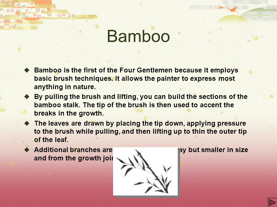 Bamboo Bamboo is the first of the Four Gentlemen because it employs basic brush techniques. It allows the painter to express most anything in nature.