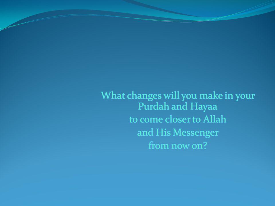 What changes will you make in your Purdah and Hayaa